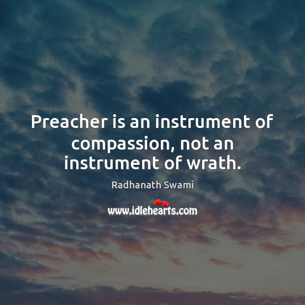 Preacher is an instrument of compassion, not an instrument of wrath. Radhanath Swami Picture Quote