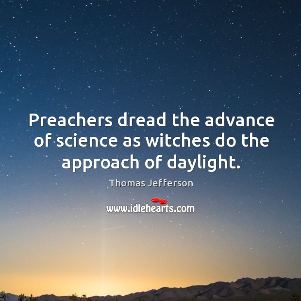 Preachers dread the advance of science as witches do the approach of daylight. Image