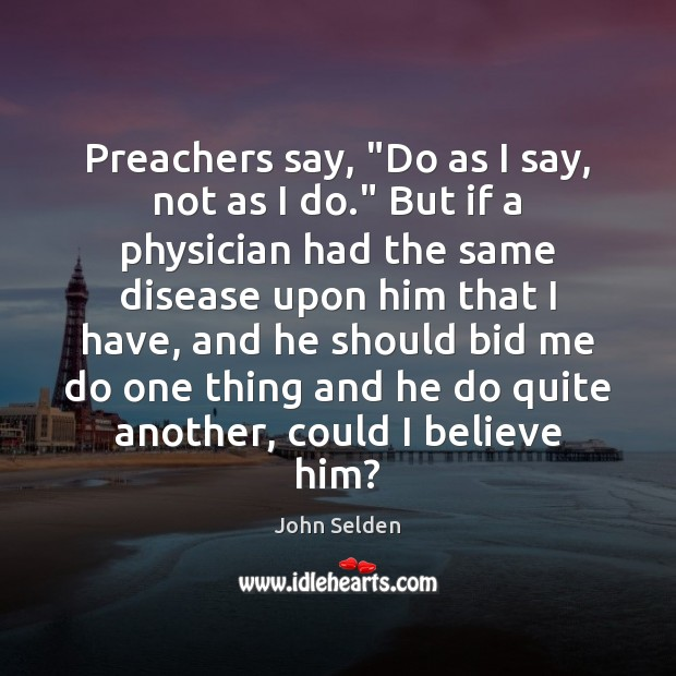 """Preachers say, """"Do as I say, not as I do."""" But if John Selden Picture Quote"""