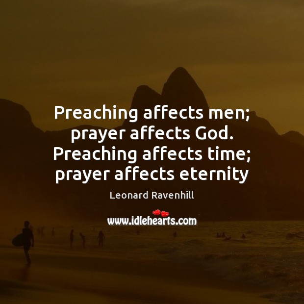 Preaching affects men; prayer affects God. Preaching affects time; prayer affects eternity Leonard Ravenhill Picture Quote