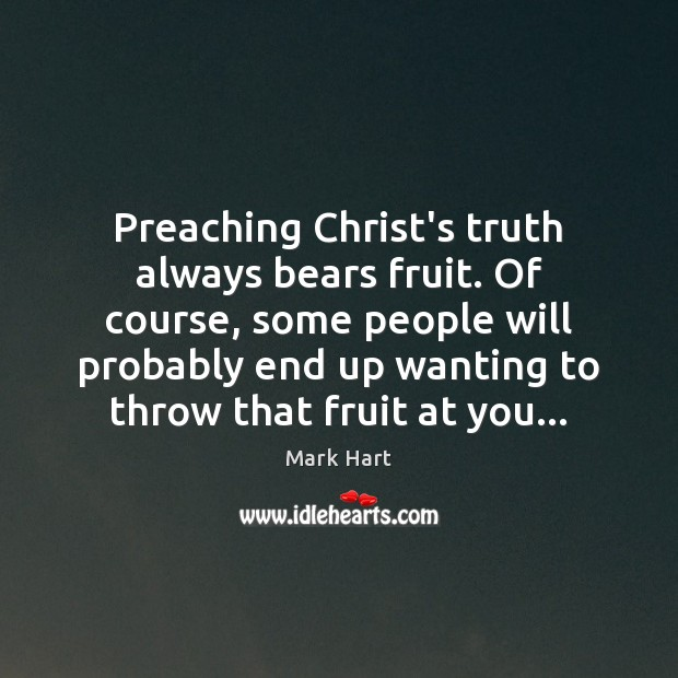 Preaching Christ's truth always bears fruit. Of course, some people will probably Image