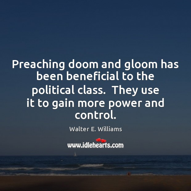 Preaching doom and gloom has been beneficial to the political class.  They Walter E. Williams Picture Quote