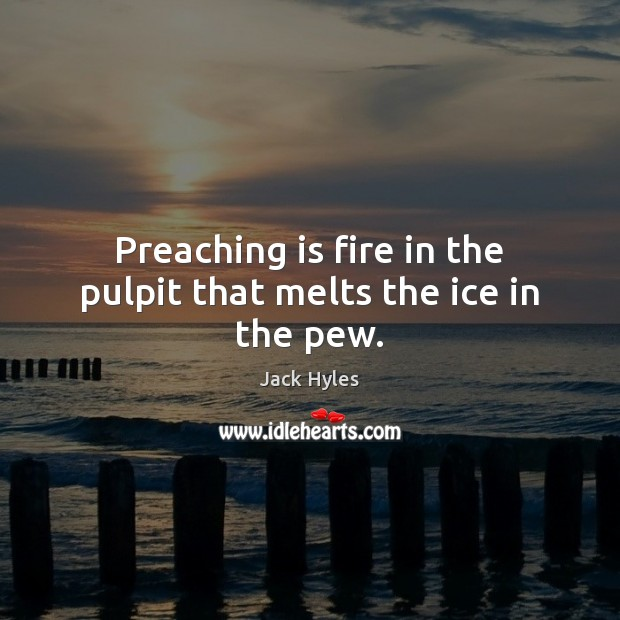 Preaching is fire in the pulpit that melts the ice in the pew. Image
