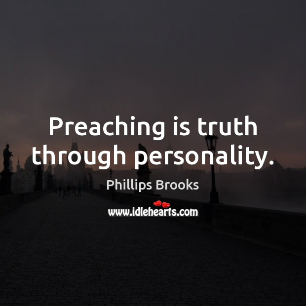 Preaching is truth through personality. Phillips Brooks Picture Quote