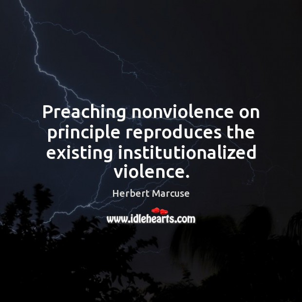 Preaching nonviolence on principle reproduces the existing institutionalized violence. Herbert Marcuse Picture Quote
