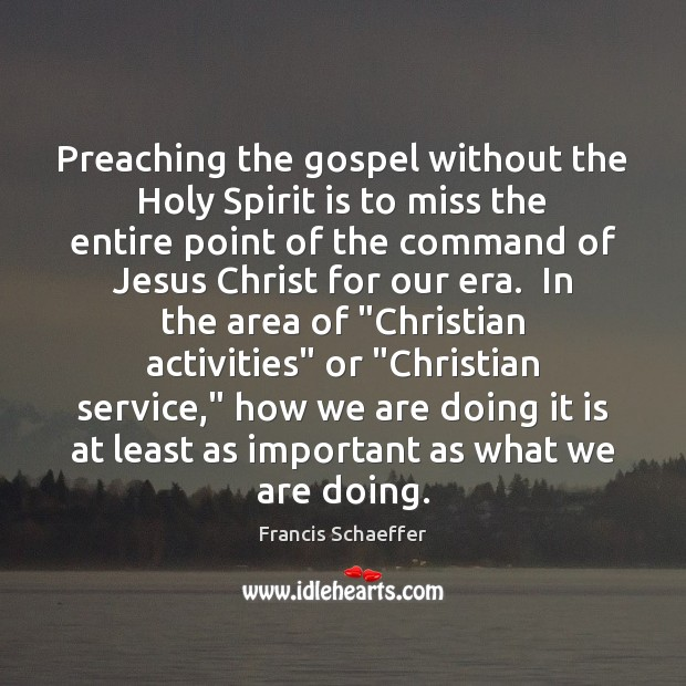 Preaching the gospel without the Holy Spirit is to miss the entire Francis Schaeffer Picture Quote