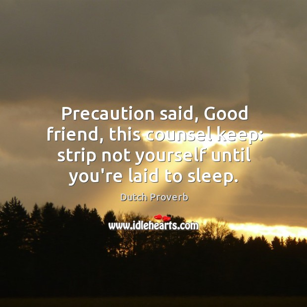 Precaution said, good friend, this counsel keep: strip not yourself until you're laid to sleep. Dutch Proverbs Image