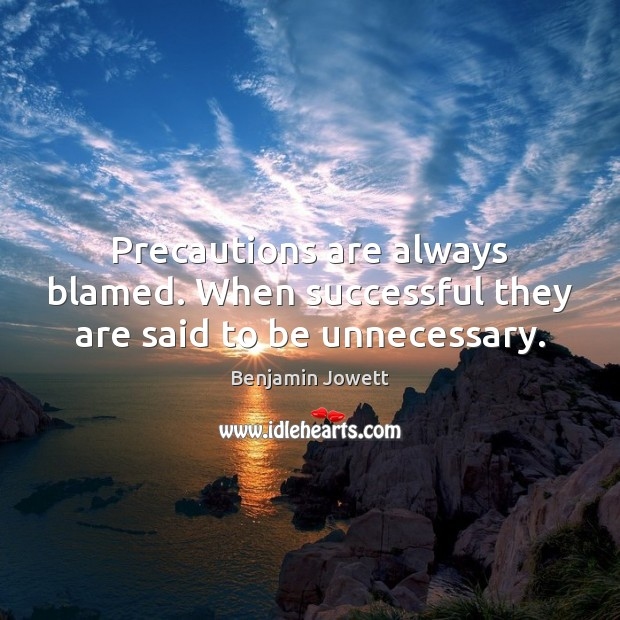 Precautions are always blamed. When successful they are said to be unnecessary. Benjamin Jowett Picture Quote
