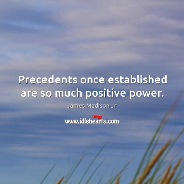 Precedents once established are so much positive power. James Madison Jr Picture Quote