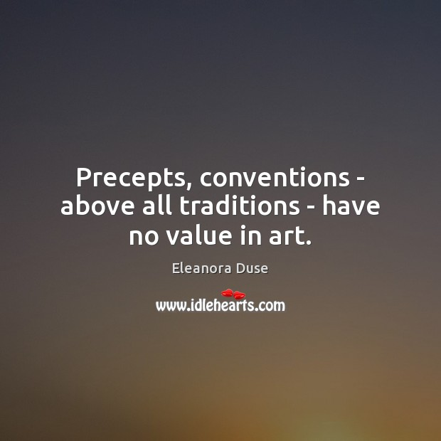 Precepts, conventions – above all traditions – have no value in art. Image