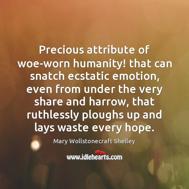 Precious attribute of woe-worn humanity! that can snatch ecstatic emotion, even from Mary Wollstonecraft Shelley Picture Quote
