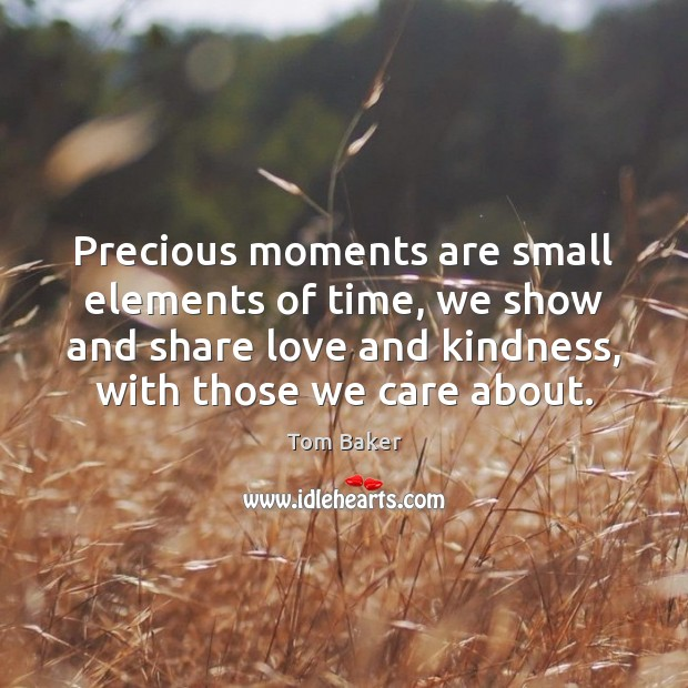 Precious moments are small elements of time, we show and share love Tom Baker Picture Quote