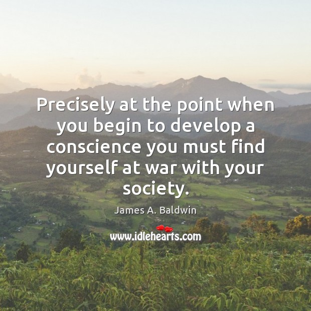 Precisely at the point when you begin to develop a conscience you James A. Baldwin Picture Quote