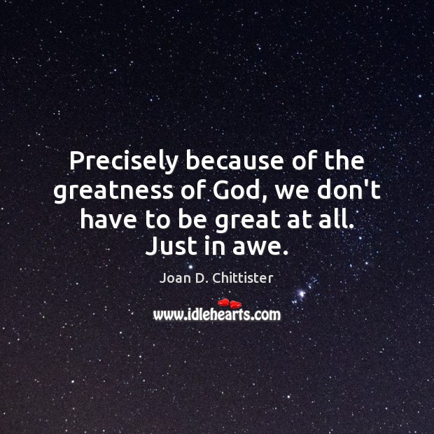 Image, Precisely because of the greatness of God, we don't have to be great at all. Just in awe.