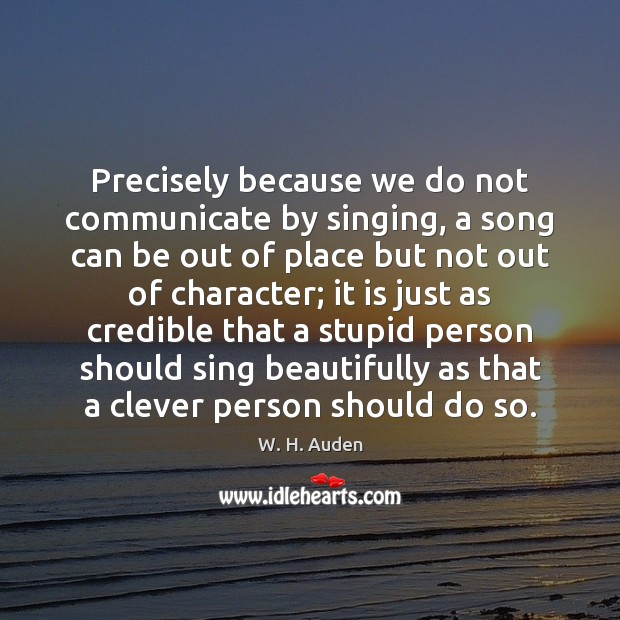 Precisely because we do not communicate by singing, a song can be W. H. Auden Picture Quote