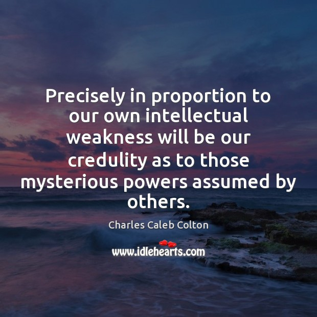 Precisely in proportion to our own intellectual weakness will be our credulity Charles Caleb Colton Picture Quote