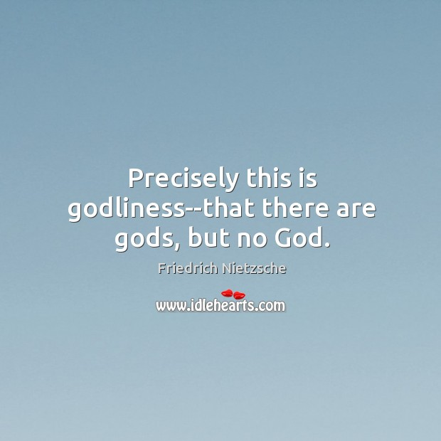 Image, Precisely this is Godliness–that there are Gods, but no God.