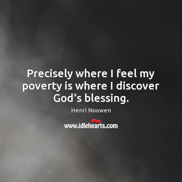 Precisely where I feel my poverty is where I discover God's blessing. Poverty Quotes