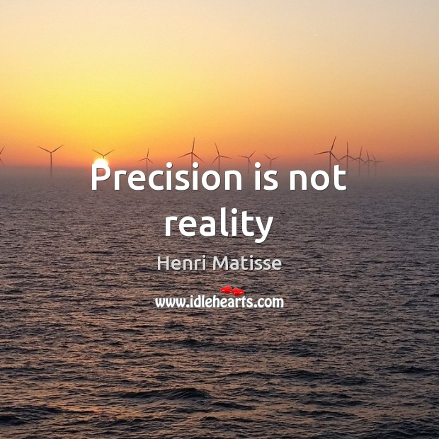 Precision is not reality Henri Matisse Picture Quote