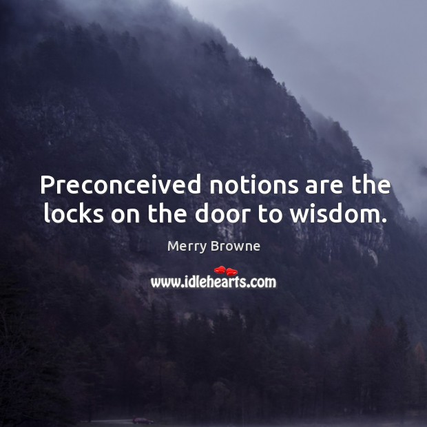 Preconceived notions are the locks on the door to wisdom. Image