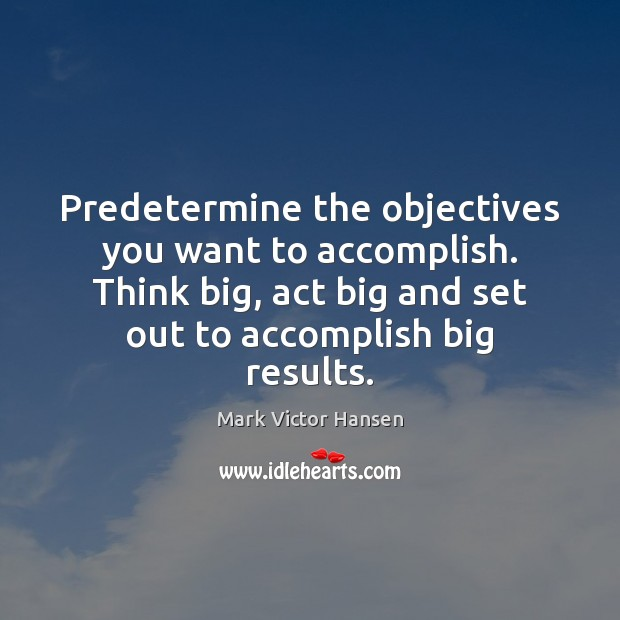 Predetermine the objectives you want to accomplish. Think big, act big and Image