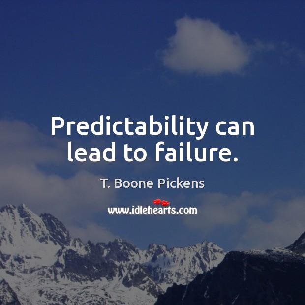 Predictability can lead to failure. T. Boone Pickens Picture Quote