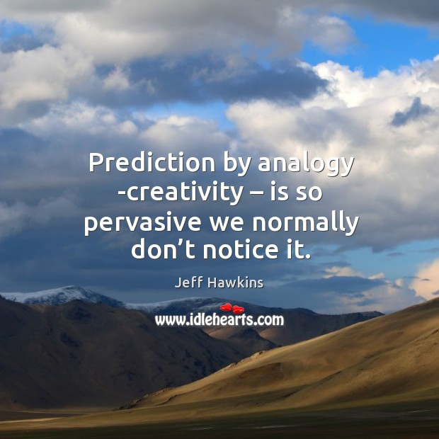 Prediction by analogy -creativity – is so pervasive we normally don't notice it. Image
