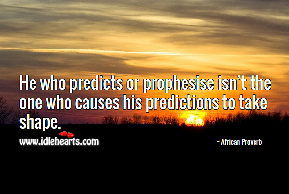Image, He who predicts or prophesise isn't the one who causes his predictions to take shape.