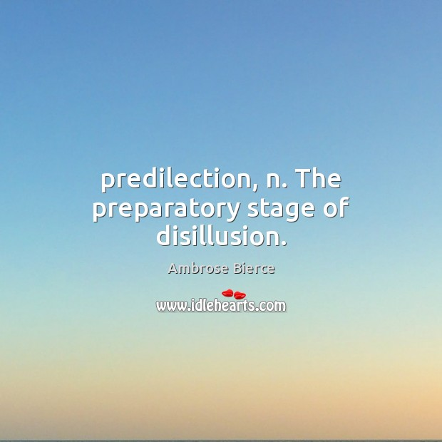 Image, Predilection, n. The preparatory stage of disillusion.