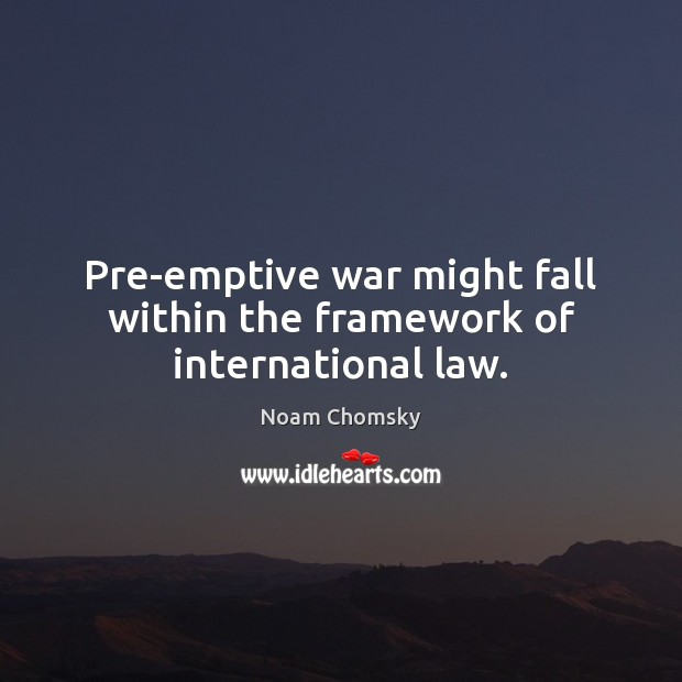 Pre-emptive war might fall within the framework of international law. Image