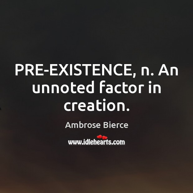 Image, PRE-EXISTENCE, n. An unnoted factor in creation.