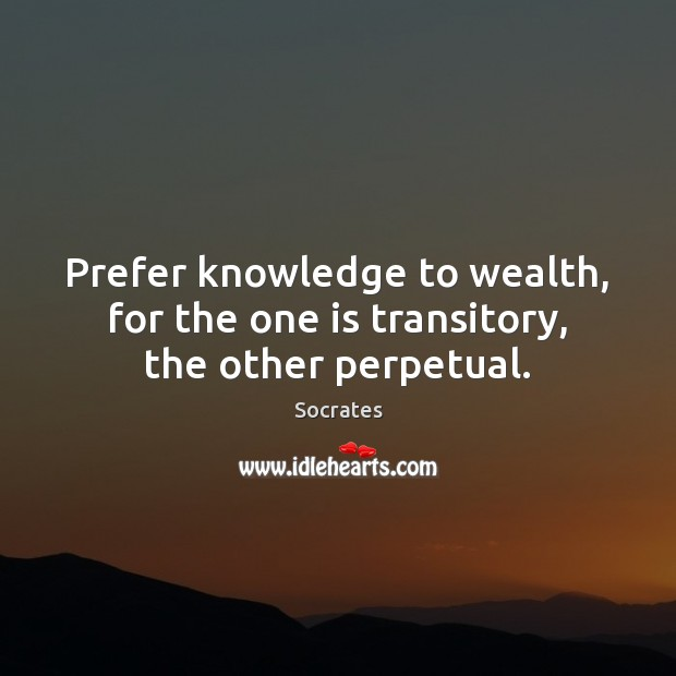 Image, Prefer knowledge to wealth, for the one is transitory, the other perpetual.