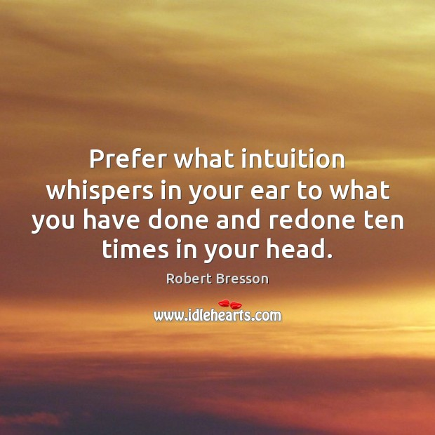 Prefer what intuition whispers in your ear to what you have done Robert Bresson Picture Quote
