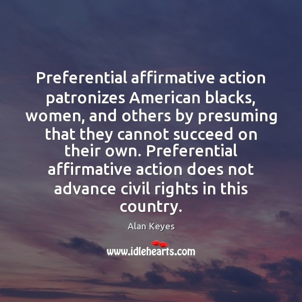 Preferential affirmative action patronizes American blacks, women, and others by presuming that Image