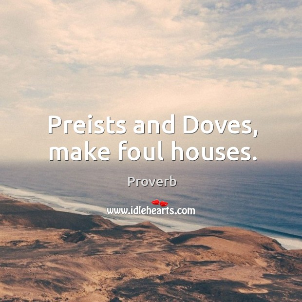 Preists and doves, make foul houses. Image