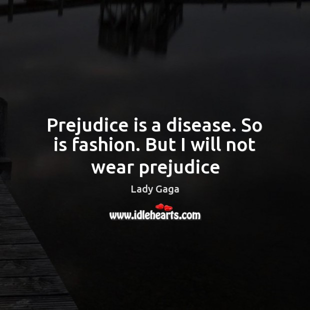 Prejudice is a disease. So is fashion. But I will not wear prejudice Image