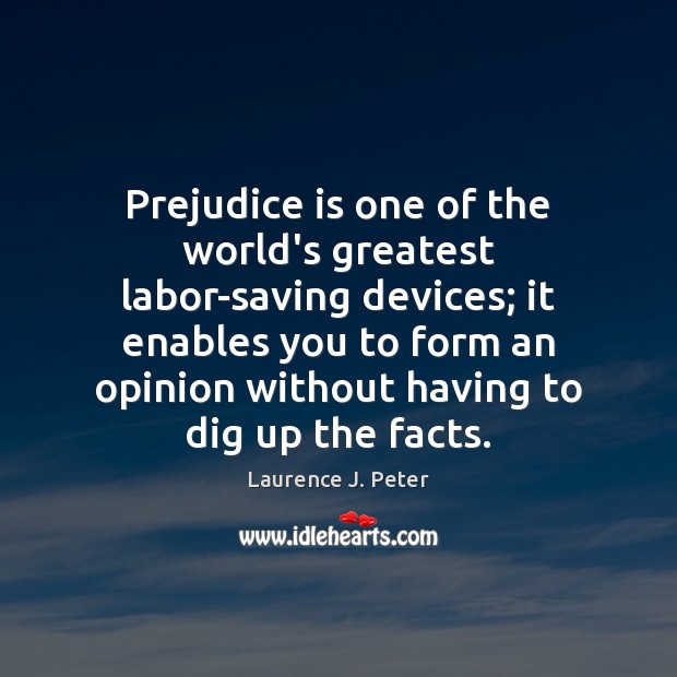 Prejudice is one of the world's greatest labor-saving devices; it enables you Laurence J. Peter Picture Quote