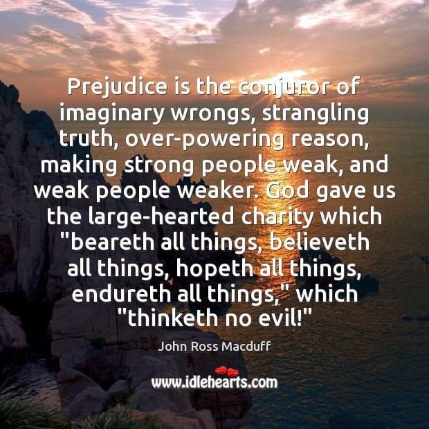 Prejudice is the conjuror of imaginary wrongs, strangling truth, over-powering reason, making Image