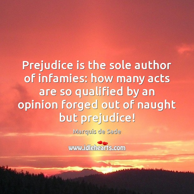 Prejudice is the sole author of infamies: how many acts are so Marquis de Sade Picture Quote