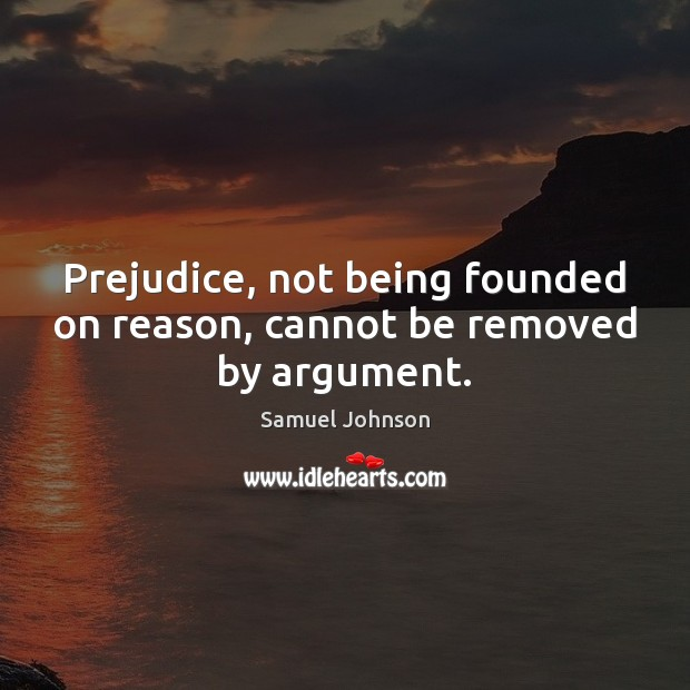 Image, Prejudice, not being founded on reason, cannot be removed by argument.