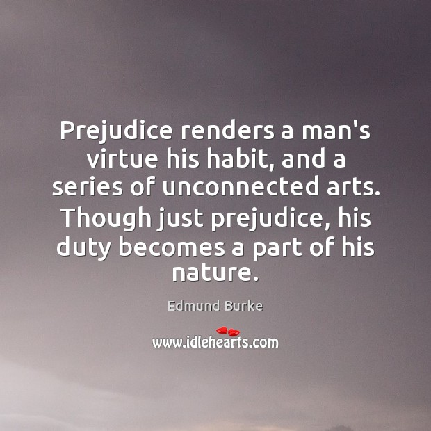 Prejudice renders a man's virtue his habit, and a series of unconnected Edmund Burke Picture Quote