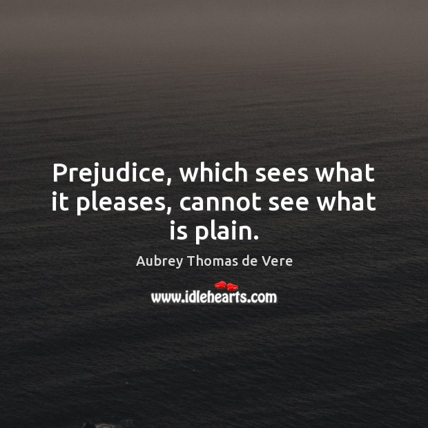 Image, Prejudice, which sees what it pleases, cannot see what is plain.
