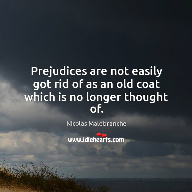 Prejudices are not easily got rid of as an old coat which is no longer thought of. Nicolas Malebranche Picture Quote
