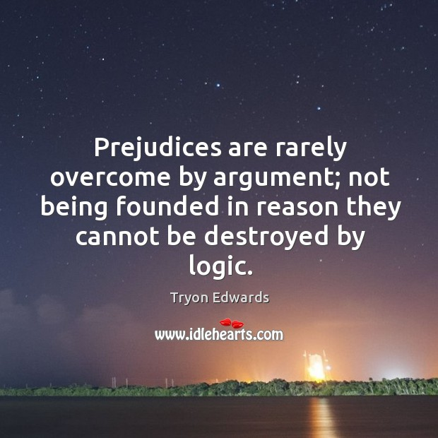 Prejudices are rarely overcome by argument; not being founded in reason they Tryon Edwards Picture Quote