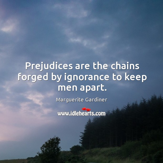 Prejudices are the chains forged by ignorance to keep men apart. Image