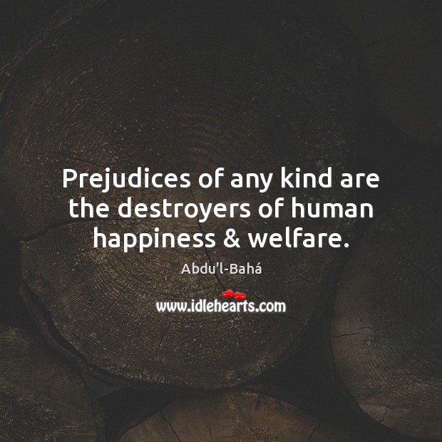 Prejudices of any kind are the destroyers of human happiness & welfare. Image