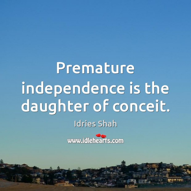 Premature independence is the daughter of conceit. Independence Quotes Image