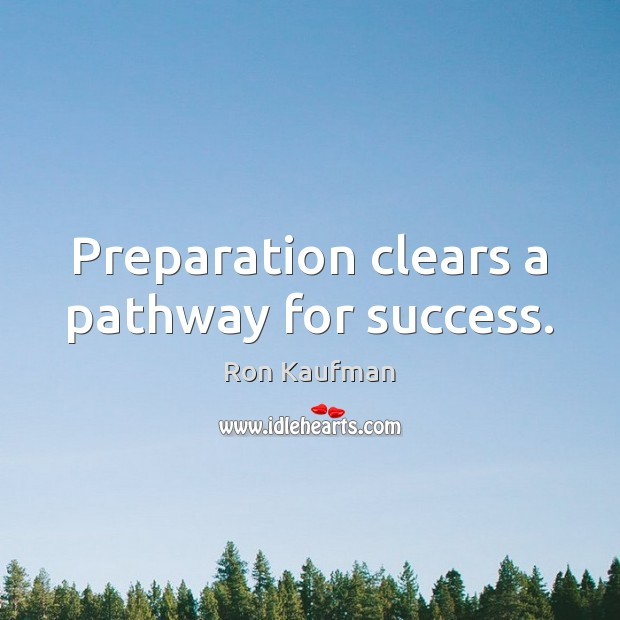 Preparation clears a pathway for success. Ron Kaufman Picture Quote