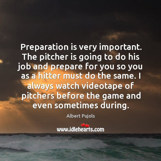 Preparation is very important. The pitcher is going to do his job Albert Pujols Picture Quote