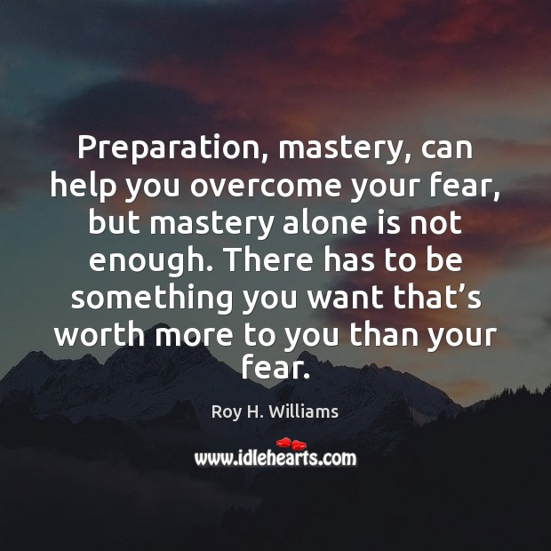 Preparation, mastery, can help you overcome your fear, but mastery alone is Image